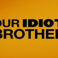 Our Idiot Brother Release Date: August 26, 2011 Director: Jesse Peretz Screenwriter: Evgenia Peretz, David Schisgall Starring: Pau
